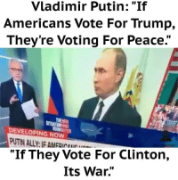 """Vladimir Putin: Vladimir Putin: """"If  Americans Vote For Trump,  They're Voting For Peace.""""  DEVELOPING NOW  """"If They Vote For Clinton,  Its War."""