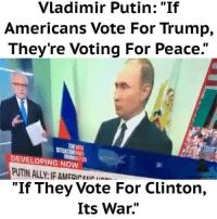 """Memes, Vladimir Putin, and American: Vladimir Putin: """"If  Americans Vote For Trump,  They're Voting For Peace.""""  DEVELOPING NOW  """"If They Vote For Clinton,  Its War. How about this!  Breaking4Trump.com"""