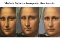 <p>The More You Know</p>: Vladimir Putin is a transgender time traveler <p>The More You Know</p>