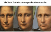 transgender: Vladimir Putin is a transgender time traveler