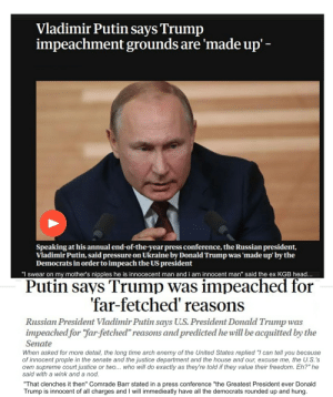 """""""The Can Not be Guilty. I give you my word."""": Vladimir Putin says Trump  impeachment grounds are 'made up' -  Speaking at his annual end-of-the-year press conference, the Russian president,  Vladimir Putin, said pressure on Ukraine by Donald Trump was 'made up' by the  Democrats in order to impeach the US president  """"I swear on my mother's nipples he is innocecent man and i am innocent man"""" said the ex KGB head.  Putin says Trump was impeached for  'far-fetched' reasons  Russian President Vladimir Putin says U.S. President Donald Trump was  impeached for """"far-fetched"""" reasons and predicted he will be acquitted by the  Senate  When asked for more detail, the long time arch enemy of the United States replied """"I can tell  of innocent prople in the senate and the justice department and the house and our, excuse me, the U.S.'s  own supreme court justice or two... who will do exactly as they're told if they value their freedom. Eh?"""" he  said with a wink and a nod.  you because  """"That clenches it then"""" Comrade Barr stated in a press conference """"the Greatest President ever Donald  Trump is innocent of all charges and I will immedieatly have all the democrats rounded up and hung. """"The Can Not be Guilty. I give you my word."""""""