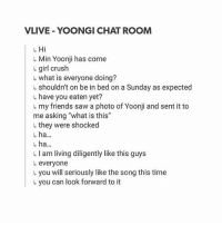 "Bts, A Sunday, and The Bridge: VLIVE YOONGI CHAT ROOM  Min Yoonji has come  girl crush  what is everyone doing?  shouldn't on be in bed on a Sunday as expected  L have you eaten yet?  L my friends saw a photo of Yoonji and sent it to  me asking ""what is this""  l, they were shocked  ha  l, ha  I am living diligently like this guys  everyone  L you will seriously like the song this time  L you can look forward to it DONT LET BTS FLOP OR I WILL JUMP OFF THE BRIDGE"