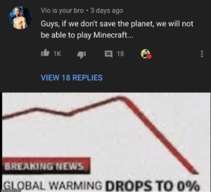 Everybody get to saving them turtles: Vlo is your bro 3 days ago  Guys, if we don't save the planet, we will not  be able to play Minecraft...  18  1K  VIEW 18 REPLIES  BREAKING NEWS  GLOBAL WARMING DROPS TO 0%  imaflip.comi Everybody get to saving them turtles