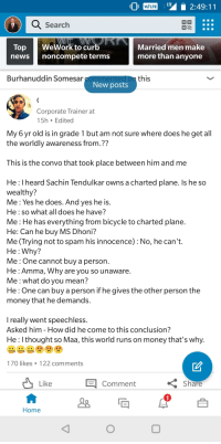 I'm sure my LinkedIn followers will be impressed by my precocious 6 year old: VLTE2:49:11  Search  Top WeWork to curb  newsnoncompete terms  Married men make  more than anyone  Burhanuddin Somesar  this  New posts  Corporate Trainer at  15h Edited  My 6 yr old is in grade 1 but am not sure where does he get all  the worldly awareness from.?  This is the convo that took place between him and me  He : I heard Sachin Tendulkar owns a charted plane. Is he so  wealthy?  Me: Yes he does. And ves he is  He: sowhat all does he have?  Me: He has everything from bicycle to charted plane  He: Can he buy MS Dhoni?  Me (Trying not to spam his innocence) : No, he can't.  He : Why?  Me: Onecannot buy a person  He : Amma, Why are you so unaware  Me:what do you mean?  He: One can buy a person if he gives the other person the  money that he demands.  I really went speechless.  Asked him - How did he come to this conclusion?  He : lthought so Maa, this world runs on money that's why.  170 likes·122 comments  Like Comment  Share  Home I'm sure my LinkedIn followers will be impressed by my precocious 6 year old