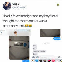 Memes, Verizon, and Wtf: VN$A  @VNSAMRE  I had a fever lastnight and my boyfriend  thought the thermometer was a  pregnancy test  l Verizon  10:52 AM  Baby>  Holy fuck  Read 7:00 AM  Today 7:00 AM  uu.U  How  Wtf  Your on birth control  Baby  Message  Holy fuck I believe I speak on behalf of all of us when I say hOLY SHET