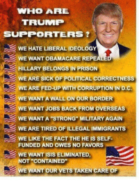 """We might not be your typical supporters of Mr. Trump, most of you know that. We are well aware that the alternative promises to be worse  than Trump could dream of being.: VNIHO ARE  TRUNMP  SUPPORTERS  WE HATE LIBERAALIDEOLOGY  WE WANT OBAMACARE REP  HILLARY BELONGS IN PRISON  WE ARE SICK OF POLITICAL CORRECTNESS  WE ARE FED-UP WITH CORRUPTIONIN DC  WE WANT AWALLON OUR BORDER  WE WANT JOBs BACK FROM OVERSEAS  WE WANTA STRONG MILITARY AGAIN  WEARETIRED OF ILLEGAL IMMIGRANTS  WE LIKE THE FACT THE HE IS SELF-  FUNDEDAND OWES NO FAVORS  WE WANT ISIS ELIMINATED  NOT CONTAINED""""  WE WANT OUR VETs TAKEN CARE OF We might not be your typical supporters of Mr. Trump, most of you know that. We are well aware that the alternative promises to be worse  than Trump could dream of being."""