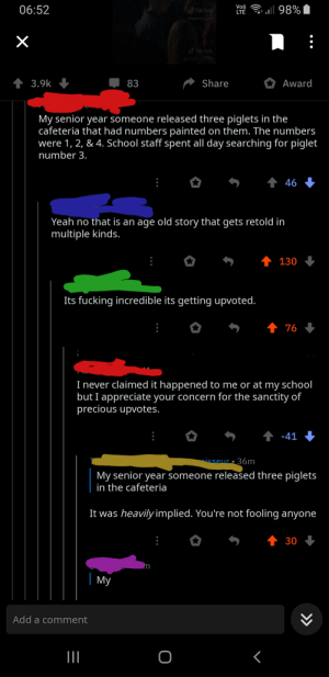 This Redditor lying about a school prank: Vo)  06:52  LTE l 98%  TikTok  aspaceyhoes  TikTok  Sespaceyho  1 3.9k  Share  Award  83  My senior year someone released three piglets in the  cafeteria that had numbers painted on them. The numbers  were 1, 2, & 4. School staff spent all day searching for piglet  number 3.  46  Yeah no that is an age old story that gets retold in  multiple kinds.  130  Its fucking incredible its getting upvoted.  1 76  I never claimed it happened to me or at my school  but I appreciate your concern for the sanctity of  precious upvotes.  1 -41  isseur • 36m  My senior year someone released three piglets  in the cafeteria  It was heavily implied. You're not fooling anyone  30  My  Add a comment  >> This Redditor lying about a school prank