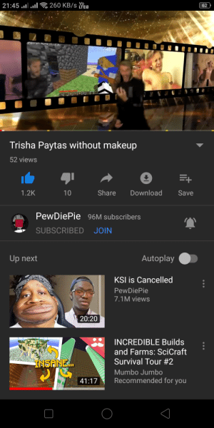 Makeup, youtube.com, and Ksi: Vo  21:45 .l.  260 KB/SLTEO  snecraft ipha v2 01  Kebaz  Trisha Paytas without makeup  52 views  E+  Share  1.2K  10  Download  Save  PewDiePie 96M subscribers  SUBSCRIBED  JOIN  Autoplay  Up next  KSI is Cancelled  PewDiePie  7.1M views  20:20  INCREDIBLE Builds  and Farms: SciCraft  Survival Tour #2  INSANE.  Mumbo Jumbo  Recommended for you  41:17  62 Yep YouTube is broken..