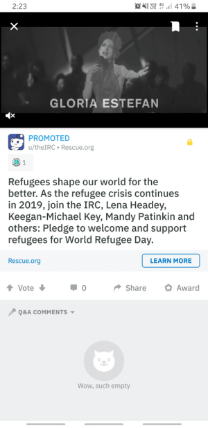 Facepalm, Wow, and Lena Headey: Vo) 4G  LTE l  41%  2:23  GLORIA ESTEFAN  x  PROMOTED  u/theIRC Rescue.org  1  Refugees shape our world for the  better. As the refugee crisis continues  in 2019, join the IRC, Lena Headey,  Keegan-Michael Key, Mandy Patinkin and  others: Pledge to welcome and support  refugees for World Refugee Day.  Rescue.org  LEARN MORE  Share  Award  Vote  Q&A COMMENTS  Wow, such empty  (n  X When you Platinum award an Ad