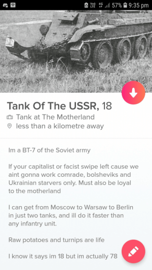 Single t34s in your area: Vo) 4G  Tank Of The USSR, 18  Tank at The Motherland  9 less than a kilometre away  Im a BT-7 of the Soviet army  If your capitalist or facist swipe left cause we  aint gonna work comrade, bolsheviks and  Ukrainian starvers only. Must also be loyal  to the motherland  l can get from Moscow to Warsaw to Berlin  in just two tanks, and ill do it faster than  any infantry unit.  Raw potatoes and turnips are life  I know it says im 18 but im actually 78 Single t34s in your area