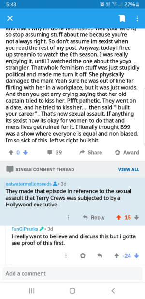 """Crying, Feminism, and Terry Crews: Vo  LTE  l27%  5:43  X  artu  so stop assuming stuff about me because you're  not always right. So don't assume im sexist when  you read the rest of my post. Anyway, today i fired  up streamio to watch the 6th season. I was really  enjoying it, until I watched the one about the yoyo  strangler. That whole feminism stuff was just stupidly  political and made me turn it off. She physically  damaged the man! Yeah sure he was out of line for  flirting with her in a workplace, but it was just words.  And then you get amy crying saying that her old  captain tried to kiss her. Pffft pathetic. They went on  a date, and he tried to kiss her.... then said """"i built  your career"""". That's now sexual assault. If anything  its sexist how its okay for women to do that and  mens lives get ruined for it. I literally thought B99  was a show where everyone is equal and non biased.  Im so sick of this left vs right bullshit.  Share  Award  39  VIEW ALL  SINGLE COMMENT THREAD  eatwatermellonseeds  3d  They made that episode in reference to the sexual  assault that Terry Crews was subjected to by a  Hollywood executive.  Reply  15  FunGiPranks  3d  I really want to believe and discuss this but i gotta  see proof of this first.  :  -24  Add a comment Time for a Crewsade"""