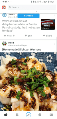 Food, News, and Reddit: Vo)  Q Search  r/news  u/an_old  REFRESH  WaPost: Girl dies of  dehydration while in Border  Patrol custody, 'had not eaten  for days  BREAKING  NEWS  kvia.com  183  Share  r/food  Homemade] Sichuan Wontons