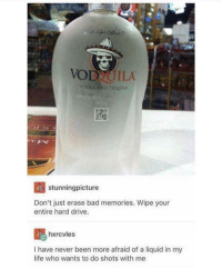 Bad, Life, and Drive: VOD UILA  VODKN AND TEQUILA  KSI stunningpicture  Don't just erase bad memories. Wipe your  entire hard drive.  hxrcvles  I have never been more afraid of a liquid in my  life who wants to do shots with me liquid courage