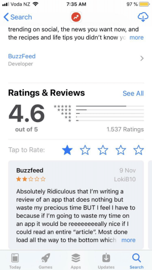"""Bad, Life, and News: Voda NZ  7:35 AM  Search  trending on social, the news you want now, and  the recipes and life tips you didn't know yo more  BuzzFeed  Developer  Ratings & Reviews  See All  4.6  1.537 Ratings  out of 5  Tap to Rate:  9 Nov  LokiB10  Buzzfeed  Absolutely Ridiculous that l'm writing a  review of an app that does nothing but  waste my precious time BUT I feel I have to  because if I'm going to waste my time on  an app it would be reeeeeeeeally nice if  could read an entire """"article"""". Most done  load all the way to the bottom which more  Today  Updates  Games  Apps  Search Everyone download buzzfeed, give it a bad rating and delete it"""