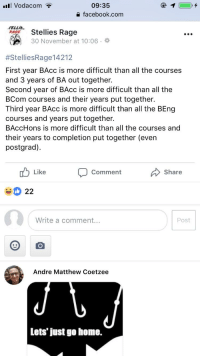 Facebook, facebook.com, and Home: Vodacom  09:35  facebook.com  Stellies Rage  30 November at 10:06.  #StelliesRage|4212  First year BAcc is more difficult than all the courses  and 3 years of BA out together.  Second year of BAcc is more difficult than all the  BCom courses and their years put together.  Third year BAcc is more difficult than all the BEng  courses and years put together.  BAccHons is more difficult than all the courses and  their years to completion put together (even  postgrad).  Like Comment Share  Write a comment...  Post  Andre Matthew Coetzee  Lets' just go home.