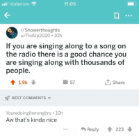 Radio, Singing, and Best: Vodacom  11:05  r/Showerthoughts  u/FkdUp2020 10h  If you are singing along to a song on  the radio there is a good chance you  are singing along with thousands of  people  41.9k  57  T, Share  BEST COMMENTS  Youredoingitwrongbro 10h  Aw that's kinda nice  Reply  223 Singalong.