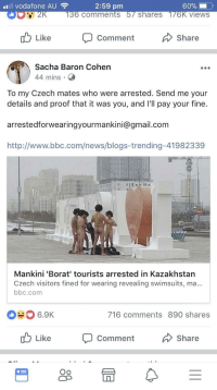 "News, Gmail, and gmail.com: vodafone AU  2:59 pm  comments  shareS  views  Like  Comment  Share  Sacha Baron Cohen  44 mins  To my Czech mates who were arrested. Send me your  details and proof that it was you, and l'll pay your fine.  arrestedforwearingyourmankini@gmail.com  http://www.bbc.com/news/blogs-trending-41982339  Mankini 'Borat' tourists arrested in Kazakhstan  Czech visitors fined for wearing revealing swimsuits, ma  bbc.com  #0 6.9K  716 comments 890 shares  Like  Comment  Share  Oo <p>Very nice via /r/wholesomememes <a href=""http://ift.tt/2zUgxiu"">http://ift.tt/2zUgxiu</a></p>"