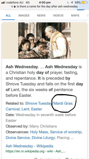 Ash, Disappointed, and Easter: vodafone AU 4G  4:00 pm  a e is there a name for the day after ash wednesday  С  58% |  ALL  IMAGES  NEWS  VIDEOS  MAPS  y.... Ash Wednesday is  Ash Wednesda  a Christian holy day of prayer, fasting,  and repentance. It is preceded by  Shrove Tuesday and falls on the first day  of Lent, the six weeks of penitence  before Easter.  Related to: Shrove Tuesda Mardi Gras;  Carnival; Lent; Easter  Date: Wednesday in seventh week before  Easter  Observed by: Many Christians  Observances: Holy Mass, Service of worship,  Divine Service, Divine Liturgy; Placing.  Ash Wednesday - Wikipedia  https://en.m.wikipedia.org wiki > Ash_.. I am so disappointed