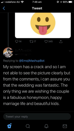 Wow this man is a cool guy: Vodafone AU  @ 90%  7:46 am  Tweet  14  t17  345  RobbelDK  obbleldk  t  Replying to @Emoji MashupBot  My screen has a crack and so l am  not able to see the picture clearly but  from the comments, i can assure you  that the wedding was fantastic. The  only thing we are wishing the couple  is a fabulous honeymoon, happy  marriage life and beautiful kids.  Tweet your reply  Q Wow this man is a cool guy