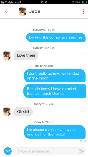 Gif, Love, and Shit: Vodafone AU  A 34%  12:51  Jade  Sunday 9:49 p.m.  Do you like conspiracy theories  Sunday 11:37 p.m.  Love them  Today 1:14 a.m.  I dont really believe we landed  on the moon  But I do know I have a rocket  that can reach Uranus  Today 11:59 a.m.  Oh shit  Today 12:28 p.m.  No please don't shit.. It won't  end well for the rocket  Sent  Type a message  GIF Am I doing it right