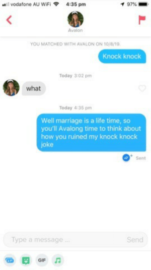Had to roll with something else: vodafone AU WiFi  4:35 pm  1 97 %  Avalon  YOU MATCHED WITH AVALON ON 10/8/19.  Knock knock  Today 3:02 pm  what  Today 4:35 pm  Well marriage is a life time, so  you'll Avalong time to think about  how you ruined my knock knock  joke  Sent  Type a message.  Send  GIF Had to roll with something else