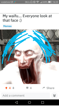 Face Memes: vodafone GR  OK/s  D1 , all 69%  16:23  My waifu... Everyone look at  that face:)  Memes  Share  Add a comment