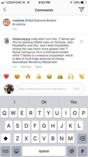 Some Indian 9YO love!❤️: VODAFONE IN  9:02 PM  49%  Comments  VSErvcjinsta Red Diamond Button!  #rvcjinsta  23h  chinarrayyyy India didn't win this, T-Series got  this for passing 100mil subs on YouTube. Also  PewDiePie won this. And I think PewDiePie  wining this was much more greater that T-  Series wining cuz he is a Individual creater  while T-Series is a massive corporation which  is able to fund huge amounts of money.  #pewdiepie #broarmy # 9yearsold  455 likes  Reply  23h  Add  a comment as uzairmakhdoam..  Post  Ok  Yes  QWE R  TYU  IOP  AS  DF G  H J K  L  Хс у  Z  B N M  123  space Some Indian 9YO love!❤️