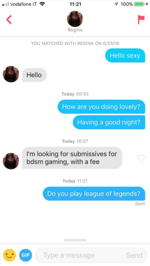 She said she was looking to game..: vodafone IT  11:21  100%  Regina  YOU MATCHED WITH REGINA ON 6/23/18  Hello sexy  Hello  Today 00:52  How are you doing lovely?  Having a good night?  Today 10:07  I'm looking for submissives for  bdsm gaming, with a fee  Today 11:21  Do you play league of legends?  Sent  GIF  ype a message  Send She said she was looking to game..
