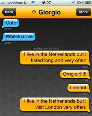 26 Grindr Fails So Bad They're Good   WeKnowMemes: Vodafone NL  16:27  59%  Giorgio  Back  More  Cute  22:59  Where u live  22:59  dinsdag, juni 12, 2012  I live in the Netherlands but  fisted long and very often  16:26  Omg siri!!!!  16:26  I meant  16:27  live in the Netherlands but i  visit London very often.  16:27 26 Grindr Fails So Bad They're Good   WeKnowMemes