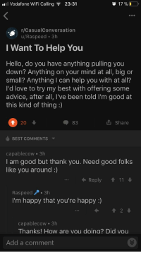 Advice, Hello, and Love: Vodafone WiFi Calling  23:31  r/CasualConversation  u/Raspeed 3h  Want To Help You  Hello, do you have anything pulling you  down? Anything on your mind at all, big or  small? Anything I can help you with at all?  I'd love to try my best with offering some  advice, after all, I've been told I'm good at  this kind of thing :)  1 20  Share  BEST COMMENTS ▼  capablecow·3h  I am good but thank you. Need good folks  like you around :)  ←Reply ↑ 11  Raspeed.3h  I'm happy that you're happy :)  capablecow 3h  Thanks! How are vou doina? Did vou  Add a comment