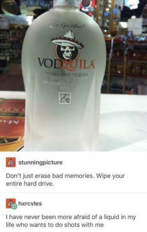 Shots of vodquila, anyone?: VODTOILA  VODKA AND TEQUILA  stunningpicture  Don't just erase bad memories. Wipe your  entire hard drive.  hxrcvles  I have never been more afraid of a liquid in my  life who wants to do shots with me Shots of vodquila, anyone?
