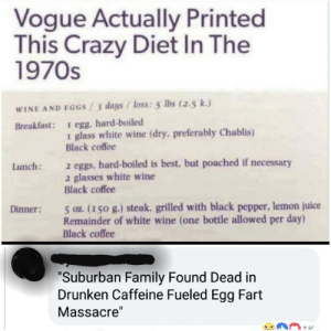 Crazy, Family, and Juice: Vogue Actually Printed  This Crazy Diet In The  1970s  WINE AND EGGS /3 days / loss: 5 Ibs (2.5 k.)  Breakfast: 1 egg. hard-boiled  glass white wine (dry. preferably Chablis)  Black coffee  2 eggs, hard-boiled is best, but poached if necessary  2 glasses white wine  Black coffee  Lunch:  5 oz. (150 g.) steak, grilled with black pepper, lemon juice  Remainder of white wine (one bottle allowed per day)  Black coffee  Dinner:  Suburban Family Found Dead in  Drunken Caffeine Fueled Egg Fart  Massacre' Take me back to the 70s