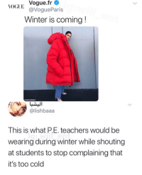 Memes, Winter, and Cold: VOGUE Vogue.fr  @VogueParis  Winter is coming!  ITSMAYSMEMES  @lishbaaa  This is what P.E. teachers would be  wearing during winter while shouting  at students to stop complaining that  it's too cold This is accurate
