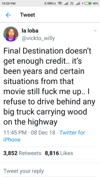 Blackpeopletwitter, Iphone, and Twitter: Voi)  10:20 PM  Tweet  la loba  avickto_willy  Final Destination doesn't  get enough credit.. it's  been years and certain  situations from that  movie still fuck me up..I  refuse to drive behind any  big truck carrying wood  on the highway  11:45 PM 08 Dec 18 Twitter for  iPhone  3,852 Retweets 8,816 Likes  Tweet your reply me too girl, me too (via /r/BlackPeopleTwitter)