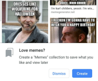 """Birthday, Halloween, and Love: VOICE. MMM HMMM.  DRESSES LIKE  WOLVERINE FOR  HALLOWEEN  I'm karl childers, yessir. I'm wis...  memegenerator.net  RECKON I'M GONNA HAVE TO  WISH YOU A HAPPY BIRTHDAY  Love memes?  Create a """"Memes"""" collection to save what you  like and view later  Dismiss  Create"""