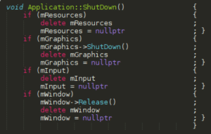 Hi guys I just went from python to C++ and I found a way to make the code more aesthetically pleasing: void Application::ShutDown (O  {  {  if (mResources)  delete mResources  mResources = nullptr  if (mGraphics)  mGraphics->ShutDown ()  delete mGraphics  mGraphics = nullptr  if (mInput)  delete mInput  mInput = nullptr  if (mwindow)  miwindow->Release ()  delete mwindow  miwindow = nullptr  { Hi guys I just went from python to C++ and I found a way to make the code more aesthetically pleasing