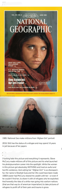 """Photojournalism is now a tool of oppression and Steve McCurry is a war criminal: VOL. 167, NO. 6  JUNE 1985  NATIONAL  GEOGRAPHIC  GREAT SALT LAKE  THE FLOODING  DESERT 494  U. S.-MEXICAN BORDER:  LIFE ON THE LINE 720  JAVA'S WILDLIFE RETURNS0  Along Afghanistars  War-topn Frontier  Haunted oves tell of a  Aighn refhagees fears  FAIR SKIES FOR THE CAYMAN ISLANDS  SEE NATIONAL GEOGRAPHIC EXPLORER EVERY SUNDAY ON NICKELODEON CABLE TV  1985: National Geo make millions from Afghan Girl' portrait  2016: Still has the status of a refugee and may spend 14 years  in jail because of her papers  I fucking hate this picture and everything it represents. Steve  McCurry made millions off of this picture and its what launched  his photojournalism career into the spotlight. While the woman  in this picture got absolutely NOTHING and lived an awful and  horrific existence. And calling her """"Afghan Girl"""" is so disrespect-  ful. Her name is Sharbat Gula and her life could have been made  1000X easier had McCurry shared his wealth with her - or even if  he couldn't find her, to share it with of refugees who he exploited.  And honestly the idea of a white man going into wartorn nations  (that are that way bc of american imperialism) to take pictures of  refugees to profit off of their pain and trauma is gross Photojournalism is now a tool of oppression and Steve McCurry is a war criminal"""