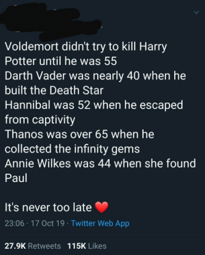 It's never too late: Voldemort didn't try to kill Harry  Potter until he was 55  Darth Vader was nearly 40 when he  built the Death Star  Hannibal was 52 when he escaped  from captivity  Thanos was over 65 when he  collected the infinity gems  Annie Wilkes was 44 when she found  Paul  It's never too late  23:06 17 Oct 19 Twitter Web App  27.9K Retweets 115K Likes It's never too late