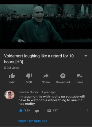 Dank, Memes, and Target: Voldemort laughing like a retard for 10  hours [HD]  5.9M views  64K  5.8K  Share DownloadSave  Rendon Nunez 1 year ago  Im tagging this with nudity so youtube will  have to watch this whole thing to see if it  has nudity  3.8K  187  VIEW 187 REPLIES meirl by Paras205 MORE MEMES