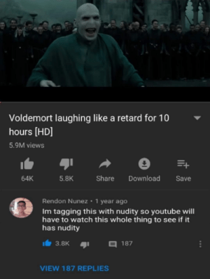 Absolute Madlad: Voldemort laughing like a retard for 10  hours [HD]  5.9M views  64K  5.8K  Share Download Save  Rendon Nunez 1 year ago  Im tagging this with nudity so youtube will  have to watch this whole thing to see if it  has nudity  3.8K187  VIEW 187 REPLIES Absolute Madlad