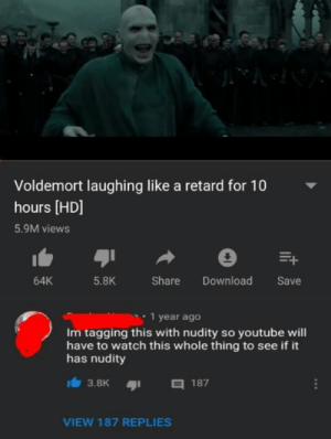For the love of God please dont: Voldemort laughing like a retard for 10  hours [HD]  5.9M views  5.8K  Share Download Save  64K  1 year ageo  Im tagging this with nudity so youtube will  have to watch this whole thing to see if it  has nudity  3.8K187  VIEW 187 REPLIES For the love of God please dont