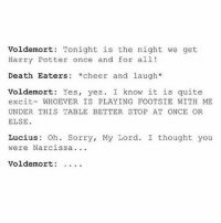 I've been laughing for hours IT'S JUST WAY TO FUNNY: Voldemort: Tonight is the night we get  Harry Potter once and for all!  Death Eaters *cheer and laugh*  Voldemort: Yes, yes. I know it is quite  excit-WHOEVER IS PLAYING FOOTSIE WITH ME  UNDER THIS TABLE BETTER STOP AT ONCE OR  ELSE  Lucius: Oh. Sorry, My Lord. I thought you  were Narcissa  Voldemort: . . . . I've been laughing for hours IT'S JUST WAY TO FUNNY