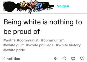 Well that's a bit rude isn't it.: Volgen  Being white is nothing to  be proud of  #antifa#communist #communism  #white guilt #white privilege #white history  #white pride  4 notities Well that's a bit rude isn't it.