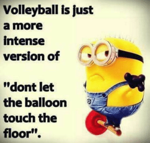 ": Volleyball is just  a more  intense  version of  ""dont let  the balloon  touch the  floor"""