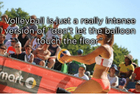 "Volleyball: Volleyball is just really intense  version of ""don't let the balloon  touch the floor"""