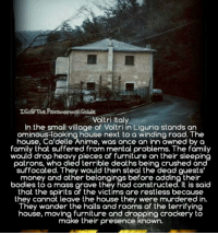 Follow @the.paranormal.guide for more! ________________________________ . . . . HASHTAGS BELOW IGNORE . . . . . . _________________________________ scary creepy gore creepiest creepypasta creepyfact creepyfacts horror horrorstory horrorstories scarypictures scarystories scaryfact scaryfacts theories conspiracy conspiracytheory conspiracytheories haunted paranormal aliens zombie zombies thewalkingdead ahs twd supernatural americanhorrorstory: Voltri Italy  In the small village of Voltri in Liguria stands an  ominous-looking house next to a winding road. The  house, Ca'delle Anime, was once an inn owned by a  family that suffered from mental problems. The family  would drop heavy pieces of furniture on their sleeping  patrons, who died terrible deaths being crushed  suffocated. They would then steal the dead guests'  money and other belongings before adding their  bodies to a mass grave they had constructed. It is said  that the spirits of the victims are restless because  they cannot leave the house they were murdered in.  They wander the halls and rooms of the terrifying  house, moving furniture and dropping crockery to  make their presence known. Follow @the.paranormal.guide for more! ________________________________ . . . . HASHTAGS BELOW IGNORE . . . . . . _________________________________ scary creepy gore creepiest creepypasta creepyfact creepyfacts horror horrorstory horrorstories scarypictures scarystories scaryfact scaryfacts theories conspiracy conspiracytheory conspiracytheories haunted paranormal aliens zombie zombies thewalkingdead ahs twd supernatural americanhorrorstory