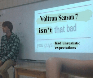 Bad, Hello, and Meme: Voltron Season 7  isn'  t that bad  you guys  had unrealistic  expectations onewhodanceswithpenguins:  hello I watched season 7 please enjoy this meme