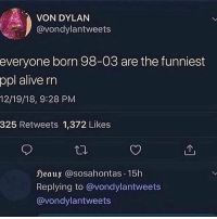 Alive, Dank Memes, and Rest: VON DYLAN  @vondylantweets  everyone  born 98-03 are the funniest  ppl alive rn  12/19/18, 9:28 PM  325 Retweets 1,372 Likes  eaux @sosahontas.15h  Replying to @vondylantweets  @vondylantweets 98-02 the rest nah