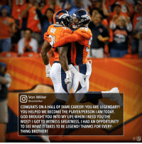 Brothers. 💯 ThankYouDWare FootballIsFamily: Von Miller  @von miller  CONGRATS ON A HALL 0F FAME CAREER! YOU ARE LEGENDARY!  YOU HELPED ME BECOME THE PLAYER/PERSON I AM TODAY.  GOD BROUGHT YOU INTO MY LIFE WHEN NEED YOU THE  MOST! I GOTTO WITNESS GREATNESS, l HAD AN 0PPORTUNITY  TO SEE WHAT ITTAKES TO BE LEGEND! THANKS FOR EVERY-  THING BROTHER!  NFL Brothers. 💯 ThankYouDWare FootballIsFamily