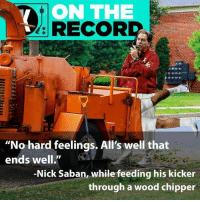 """Nick Saban, Nick, and Record: VON THE  RECORD  """"No hard feelings. All's well that  ends well.""""  -Nick Saban, while feeding his kicker  through a wood chipper All is forgiven! Sort of."""
